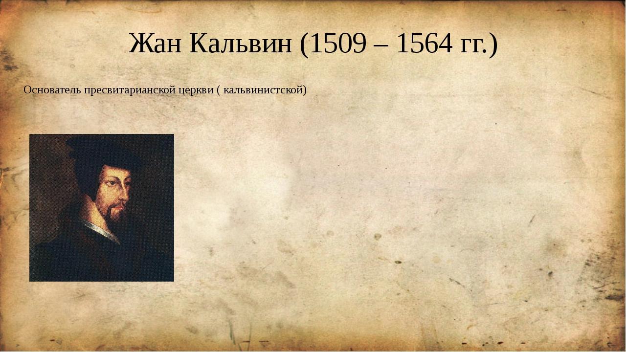 Жан Кальвин (1509 – 1564 гг.) Основатель пресвитарианской церкви ( кальвинист...