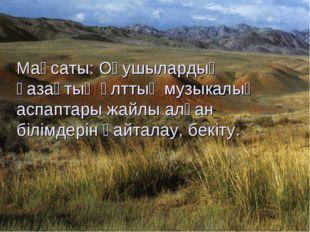 Мақсаты: Оқушылардың қазақтың ұлттық музыкалық аспаптары жайлы алған білімде