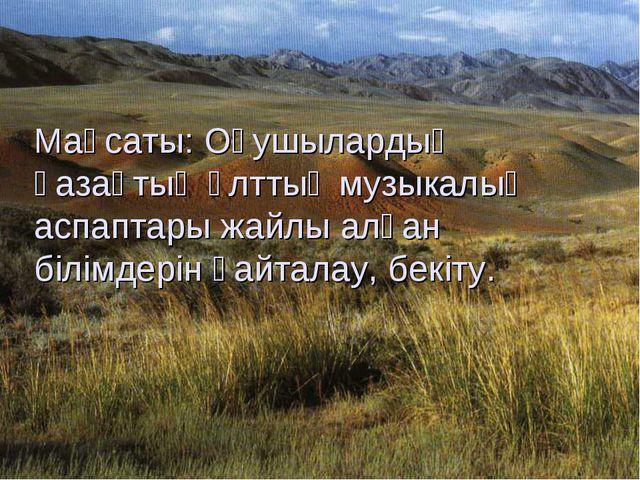Мақсаты: Оқушылардың қазақтың ұлттық музыкалық аспаптары жайлы алған білімде...