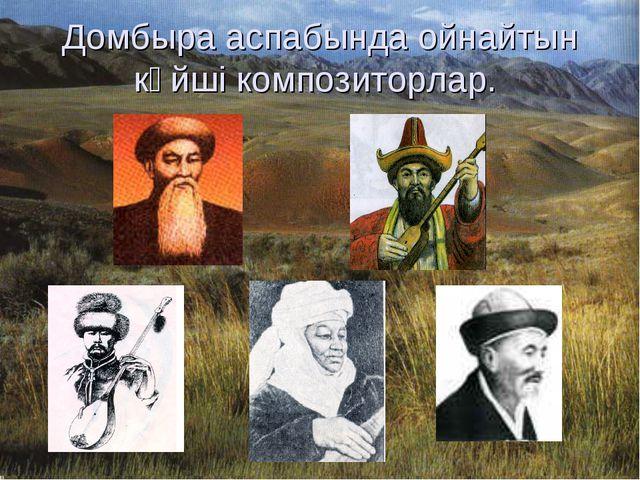 Домбыра аспабында ойнайтын күйші композиторлар.