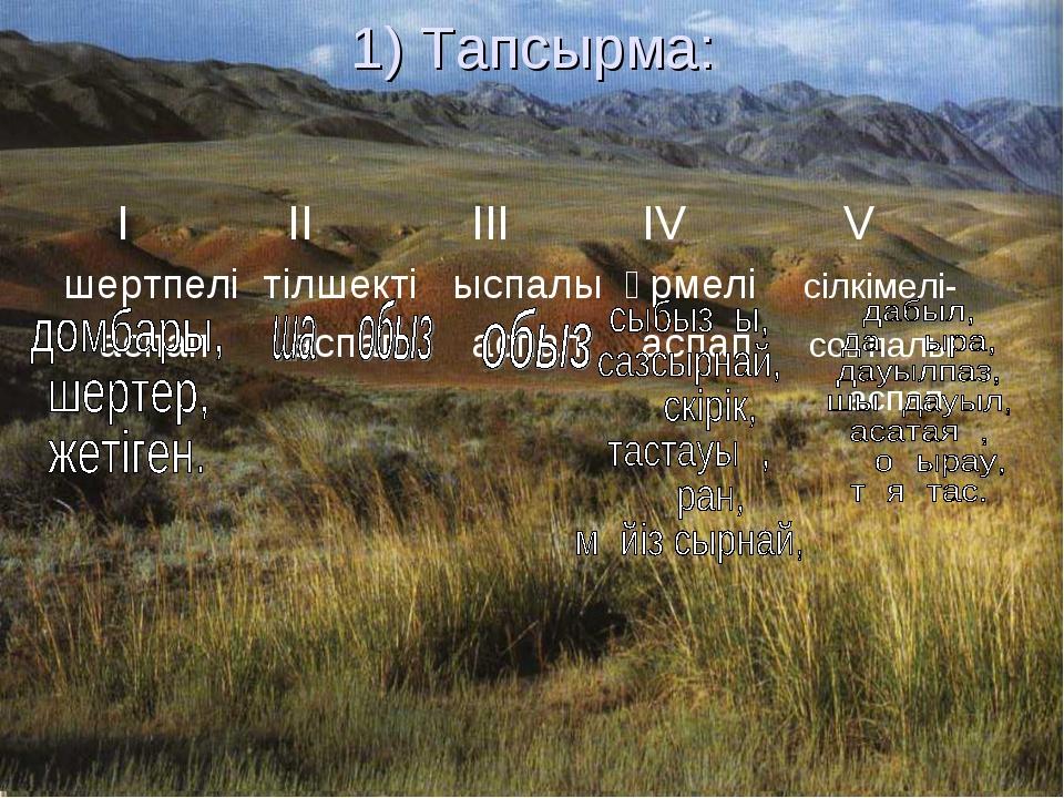 1) Тапсырма: І ІІ ІІІ IV V шертпелі тілшекті ыспалы үрмелі сілкімелі- аспап а...