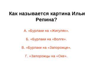 Как называется картина Ильи Репина? А. «Бурлаки на «Жигулях». Б. «Бурлаки на