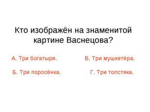 Кто изображён на знаменитой картине Васнецова? А. Три богатыря. В. Три мушкет