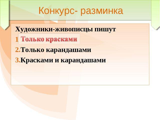 Конкурс- разминка Художники-живописцы пишут Только красками Только карандашам...