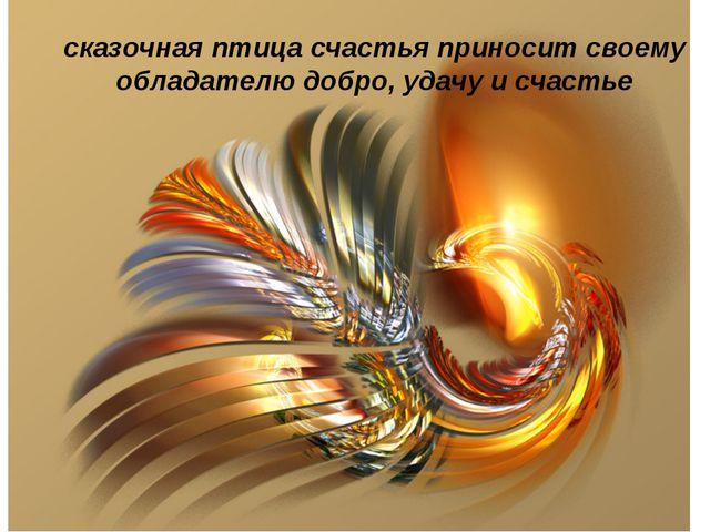 сказочная птица счастья приносит своему обладателю добро, удачу и счастье