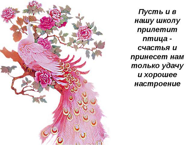 Пусть и в нашу школу прилетит птица - счастья и принесет нам только удачу и х...