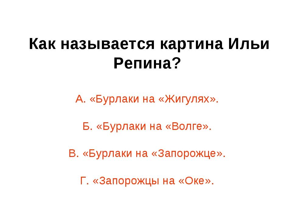 Как называется картина Ильи Репина? А. «Бурлаки на «Жигулях». Б. «Бурлаки на...