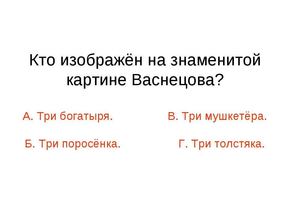 Кто изображён на знаменитой картине Васнецова? А. Три богатыря. В. Три мушкет...
