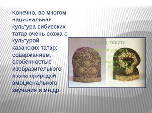 Конечно, во многом национальная культура сибирских татар очень схожа с культ