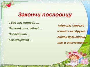 Семь раз отмерь … один раз отрежь Не имей сто рублей … а имей сто друзей Посп