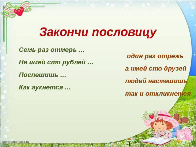 Семь раз отмерь … один раз отрежь Не имей сто рублей … а имей сто друзей Посп...