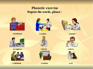 Repeat the words, please : Phonetic exercise a bricklayer a cashier a dentist