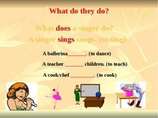 A teacher _______ children. (to teach) A ballerina_______. (to dance) A cook/