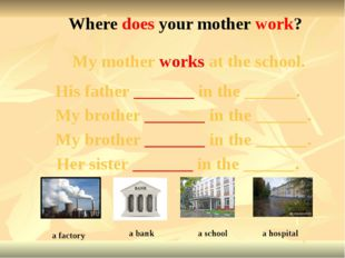 My mother works at the school. Where does your mother work? a factory His fat