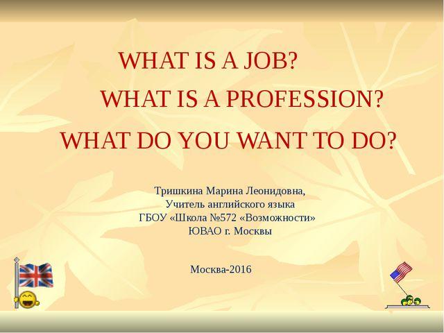 WHAT IS A JOB? Тришкина Марина Леонидовна, Учитель английского языка ГБОУ «Шк...