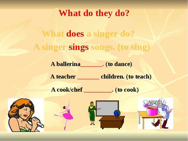 A teacher _______ children. (to teach) A ballerina_______. (to dance) A cook/...