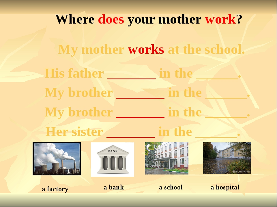 My mother works at the school. Where does your mother work? a factory His fat...