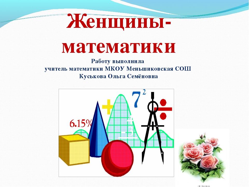Женщины-математики Работу выполнила учитель математики МКОУ Меньшиковская СОШ...
