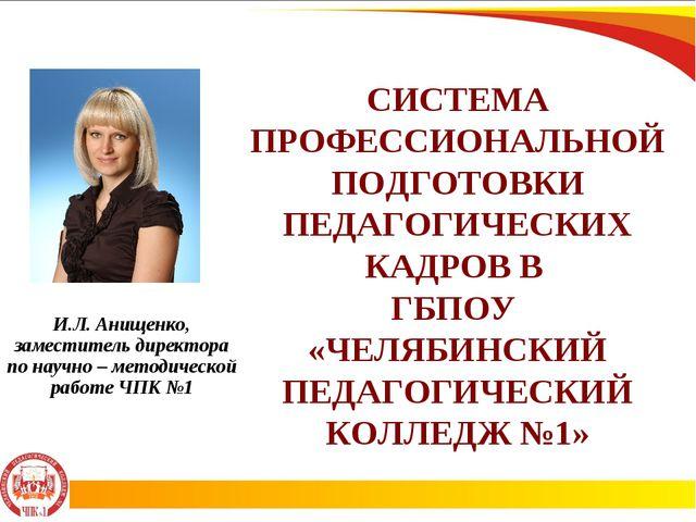 И.Л. Анищенко, заместитель директора по научно – методической работе ЧПК №1 С...