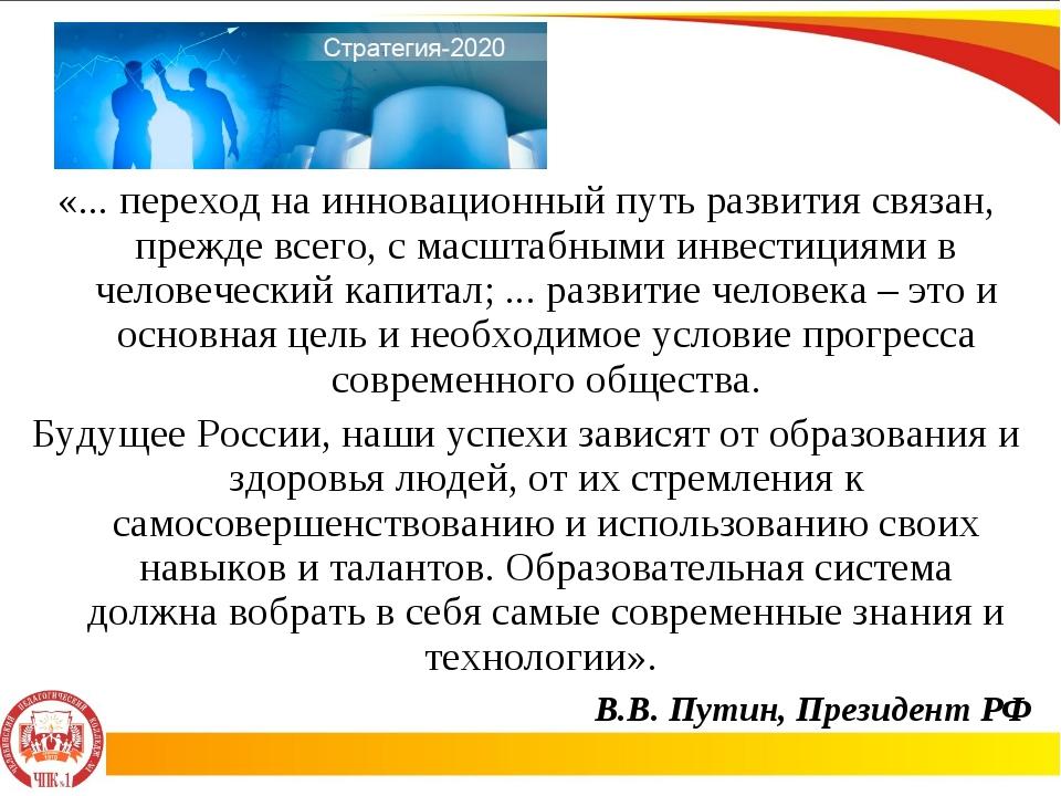 В.В. Путин, Президент РФ «... переход на инновационный путь развития связан,...