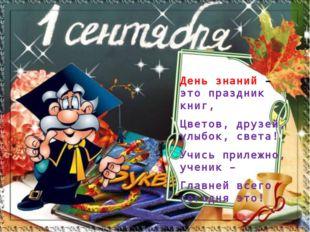 День знаний – это праздник книг, Цветов, друзей, улыбок, света! Учись прилежн