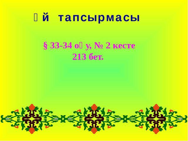 Үй тапсырмасы § 33-34 оқу, № 2 кесте 213 бет.