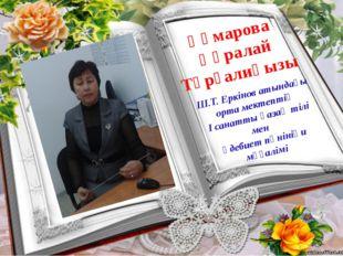 Құмарова Құралай Тұрғалиқызы Ш.Т. Еркінов атындағы орта мектептің І санатты қ