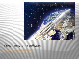 Люди тянутся к звёздам Классный час посвященный «Дню космонавтики» Подготовил