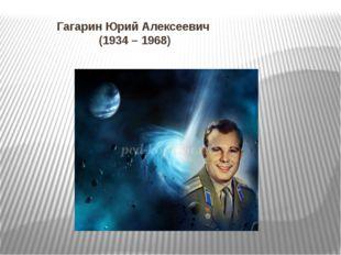 Гагарин Юрий Алексеевич (1934 – 1968)