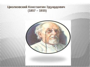 Циолковский Константин Эдуардович (1857 – 1935)
