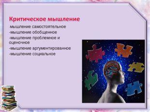 -мышление самостоятельное -мышление обобщенное -мышление проблемное и оценочн