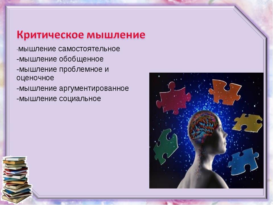 -мышление самостоятельное -мышление обобщенное -мышление проблемное и оценочн...
