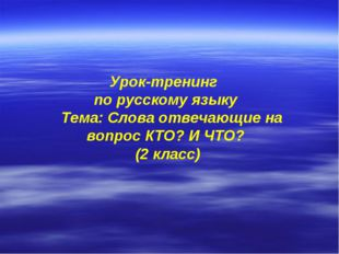 Урок-тренинг по русскому языку Тема: Слова отвечающие на вопрос КТО? И ЧТО?