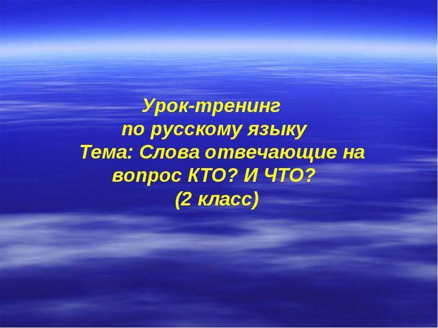 Урок-тренинг по русскому языку Тема: Слова отвечающие на вопрос КТО? И ЧТО?...