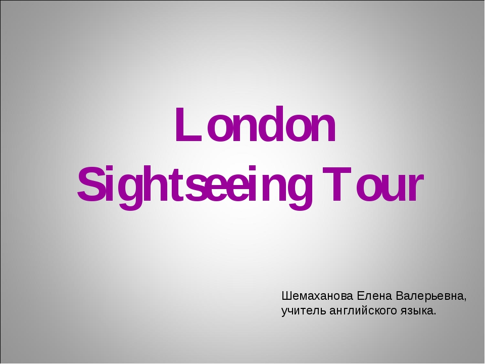 London Sightseeing Tour Шемаханова Елена Валерьевна, учитель английского язы...
