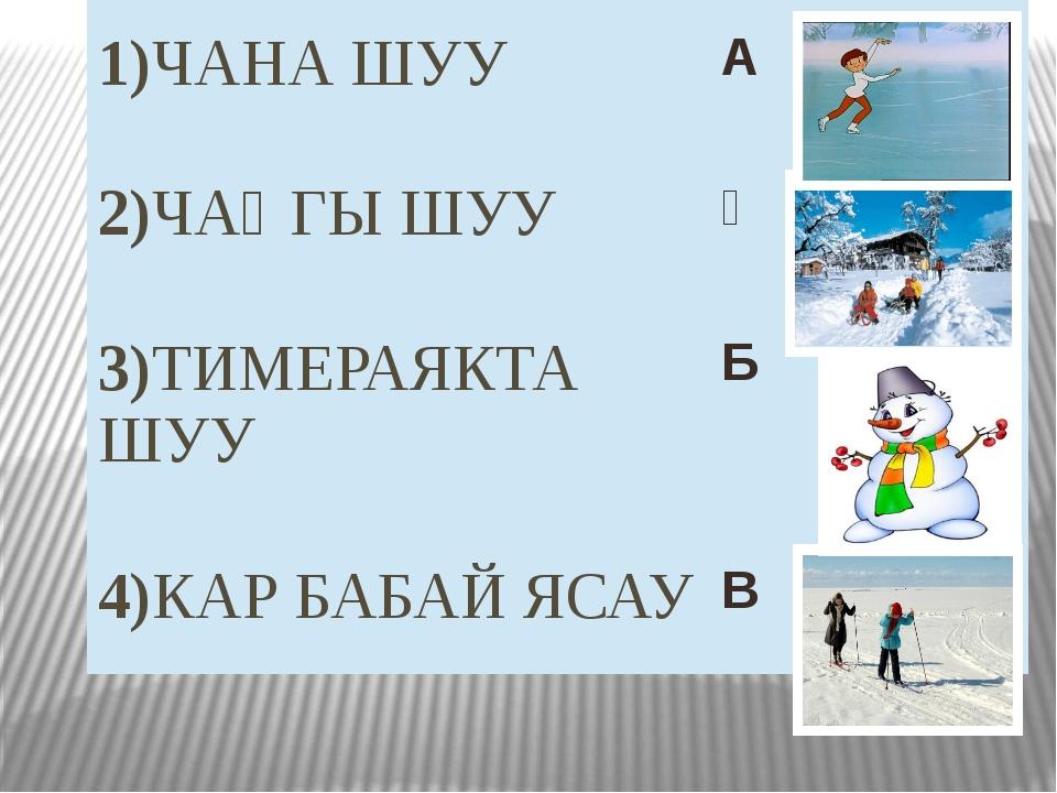 1)ЧАНА ШУУ А 2)ЧАҢГЫ ШУУ Ә 3)ТИМЕРАЯКТАШУУ Б 4)КАР БАБАЙЯСАУ В