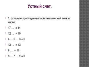 Устный счет. 1. Вставьте пропущенный арифметический знак и число: 17 …  = 14