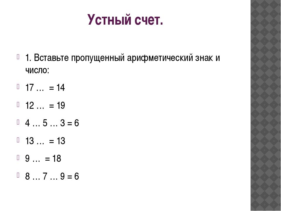 Устный счет. 1. Вставьте пропущенный арифметический знак и число: 17 …  = 14...