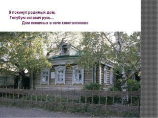Я покинул родимый дом, Голубую оставил русь… Дом есениных в селе константиново