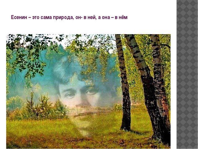 Есенин – это сама природа, он- в ней, а она – в нём