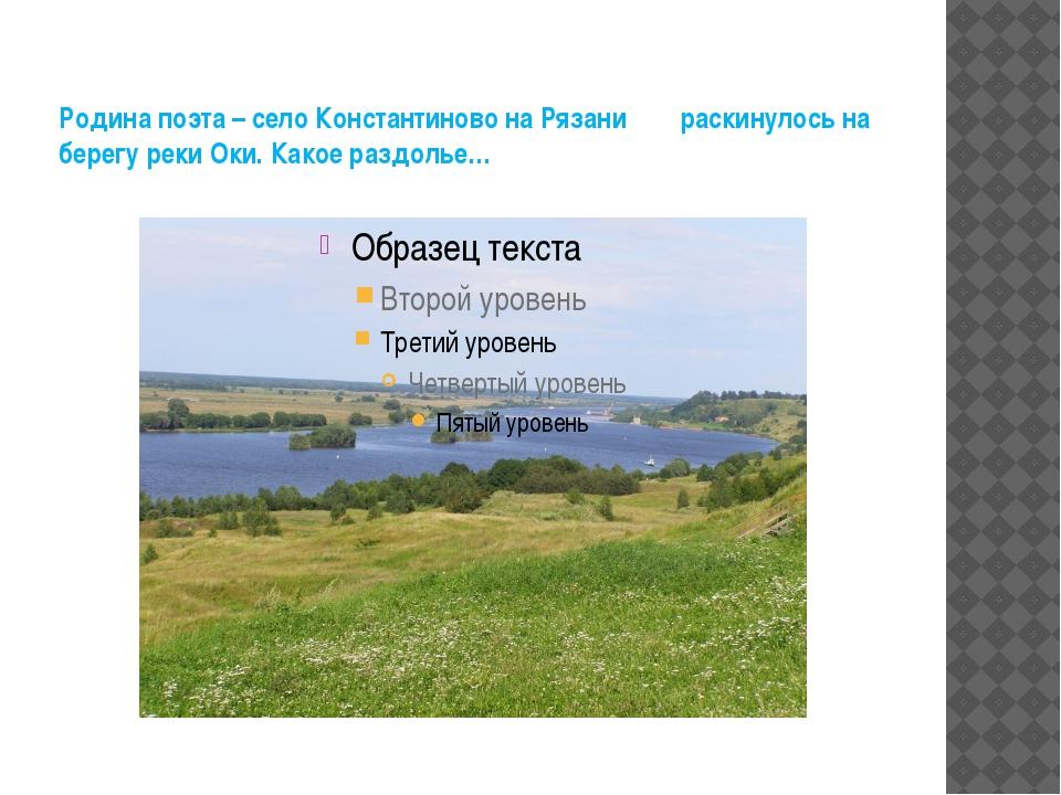 Родина поэта – село Константиново на Рязани раскинулось на берегу реки Оки. К...