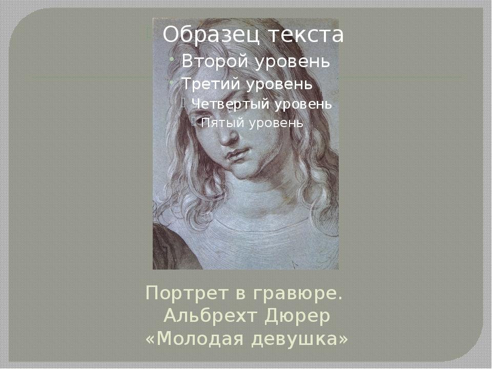 Портрет в гравюре. Альбрехт Дюрер «Молодая девушка»