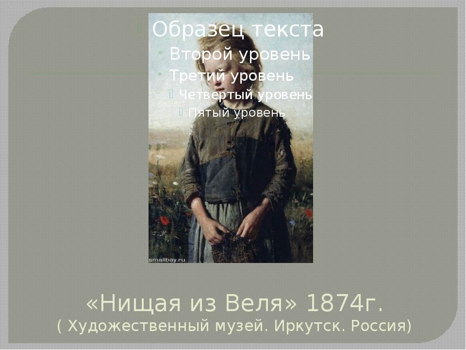 «Нищая из Веля» 1874г. ( Художественный музей. Иркутск. Россия)