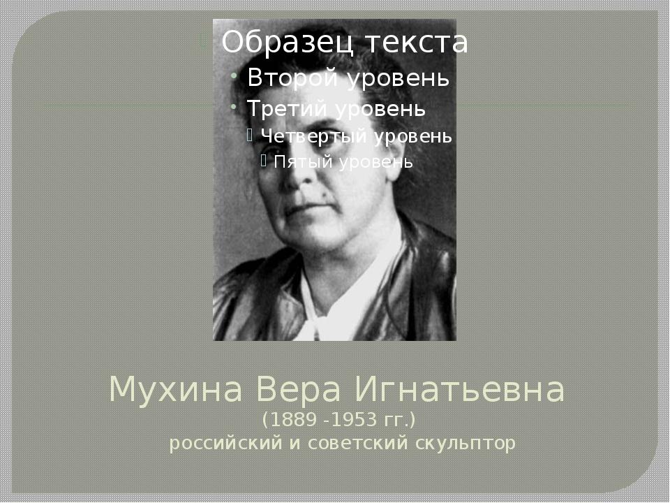 Мухина Вера Игнатьевна (1889 -1953 гг.) российский и советский скульптор