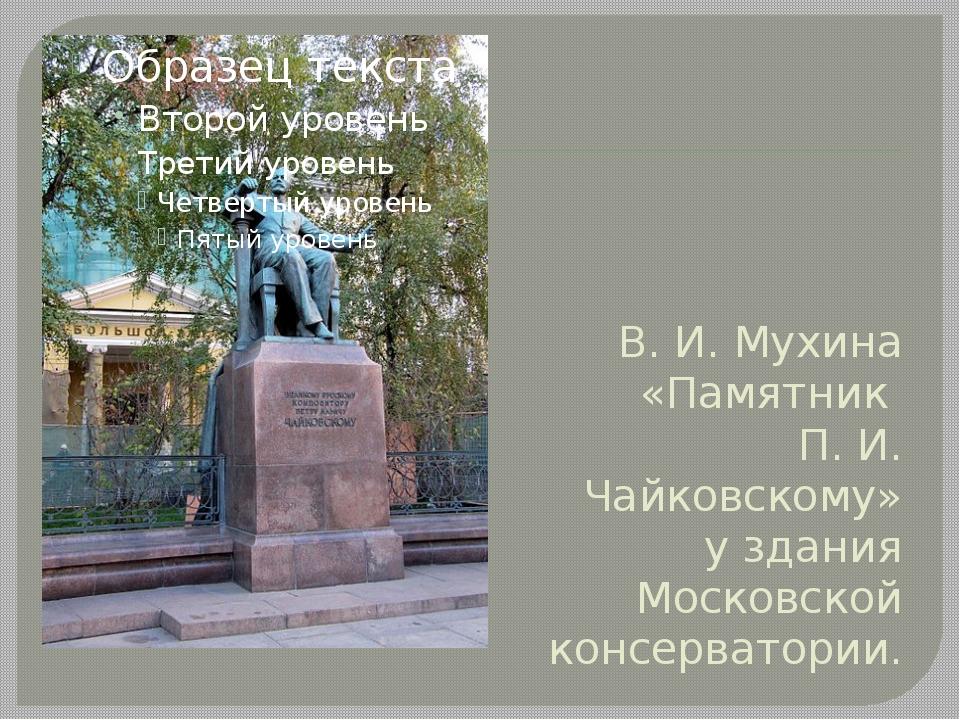 В. И. Мухина «Памятник П. И. Чайковскому» у здания Московской консерватории.