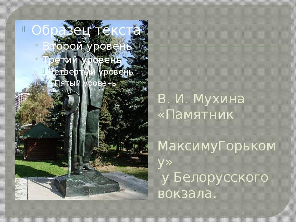 В. И. Мухина «Памятник МаксимуГорькому» у Белорусского вокзала.
