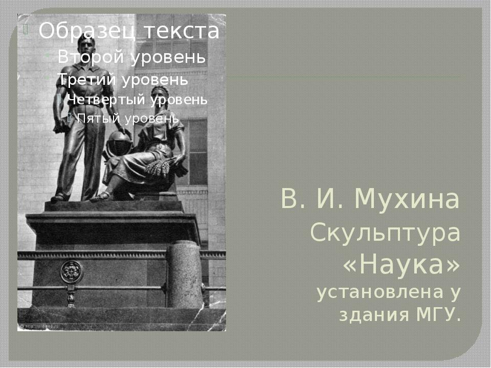 В. И. Мухина Скульптура «Наука» установлена у здания МГУ.
