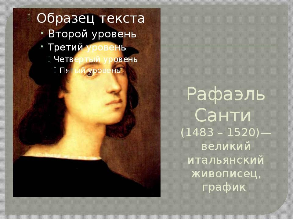 Рафаэль Санти (1483 – 1520)— великий итальянский живописец, график