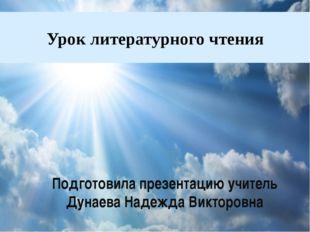 Урок литературного чтения Подготовила презентацию учитель Дунаева Надежда Вик