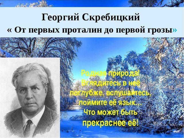 Георгий Скребицкий « От первых проталин до первой грозы» Родная природа! Вгля...